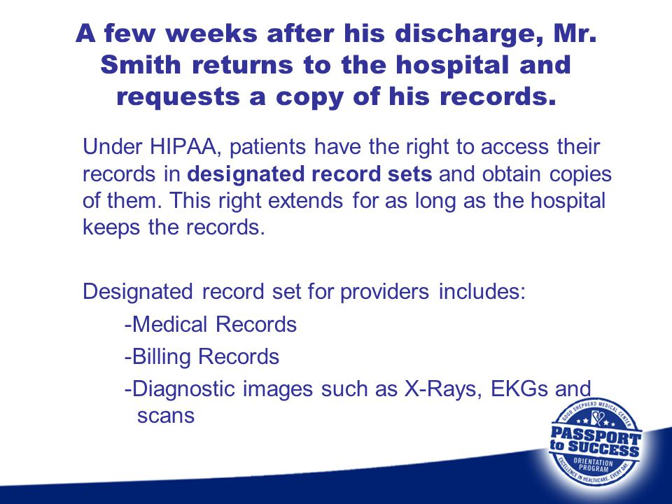 A few weeks after his discharge, Mr. Smith returns to the hospital and requests a copy of his records. Under HIPAA, patients have the right to access