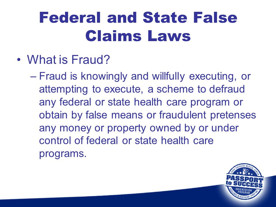 Federal and State False Claims Laws What is Fraud? –Fraud is knowingly and willfully executing, or attempting to execute, a scheme to defraud any fede