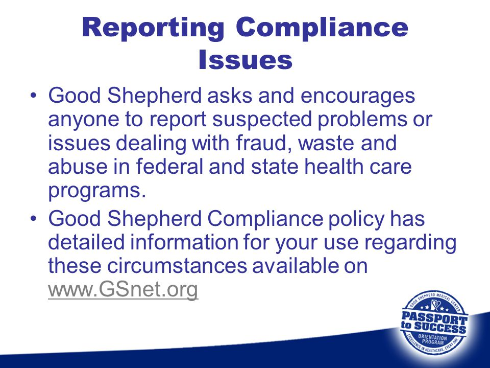 Reporting Compliance Issues Good Shepherd asks and encourages anyone to report suspected problems or issues dealing with fraud, waste and abuse in fed