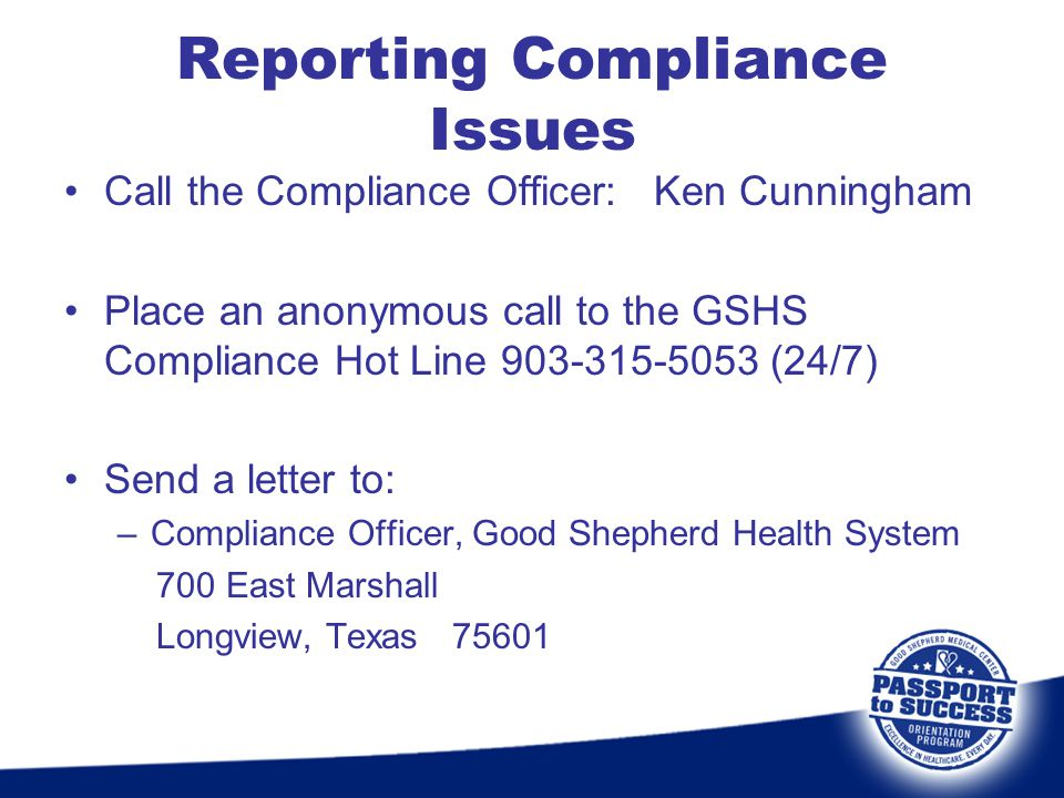 Reporting Compliance Issues Call the Compliance Officer: Ken Cunningham Place an anonymous call to the GSHS Compliance Hot Line 903-315-5053 (24/7) Se
