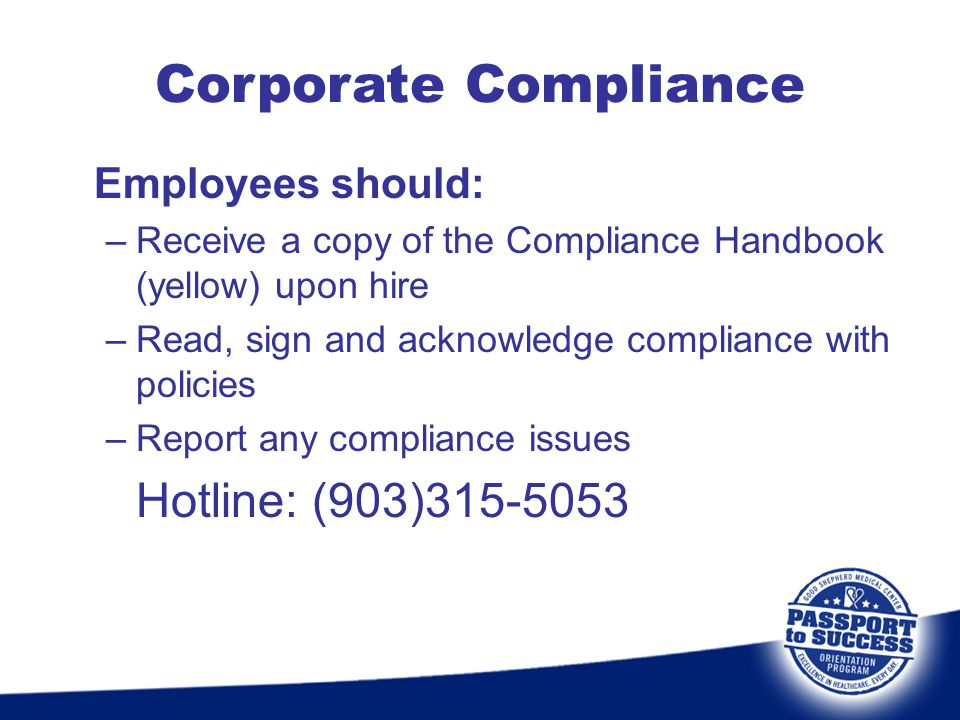Employees should: –Receive a copy of the Compliance Handbook (yellow) upon hire –Read, sign and acknowledge compliance with policies –Report any compl