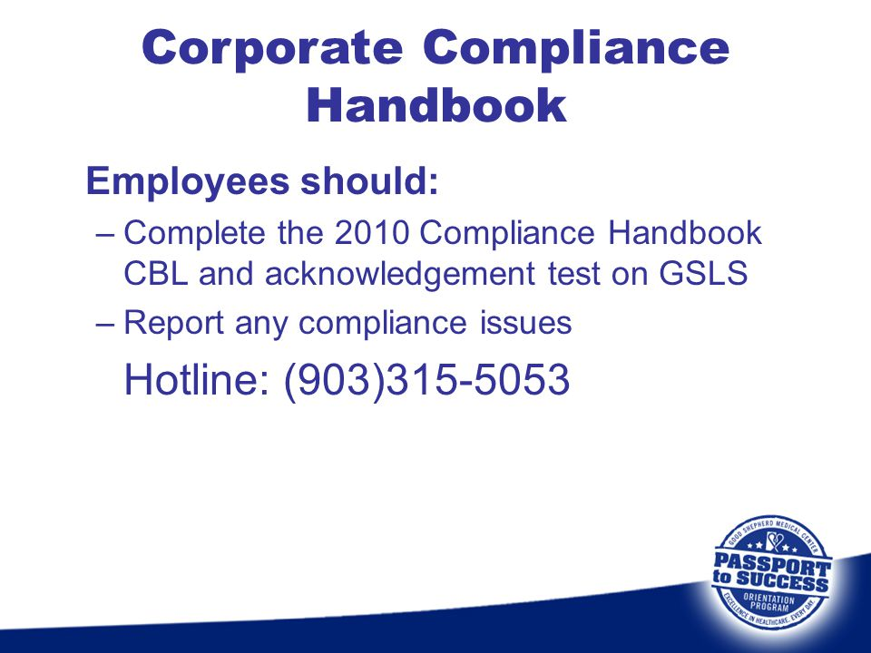 Employees should: –Complete the 2010 Compliance Handbook CBL and acknowledgement test on GSLS –Report any compliance issues Hotline: (903)315-5053 Cor