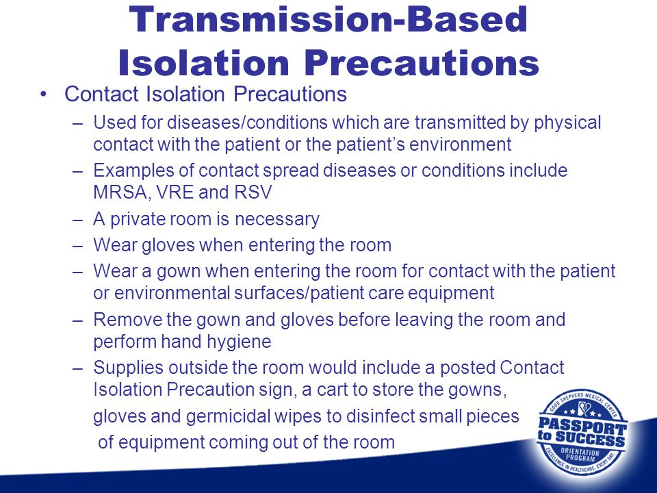 Contact Isolation Precautions –Used for diseases/conditions which are transmitted by physical contact with the patient or the patients environment –Ex