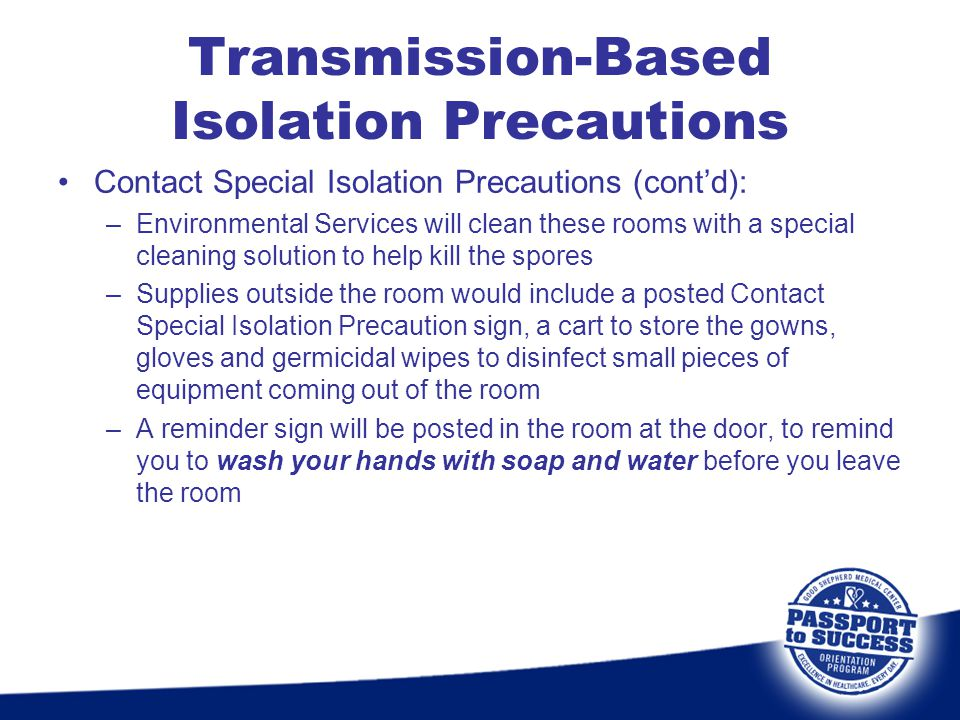 Contact Special Isolation Precautions (contd): –Environmental Services will clean these rooms with a special cleaning solution to help kill the spores