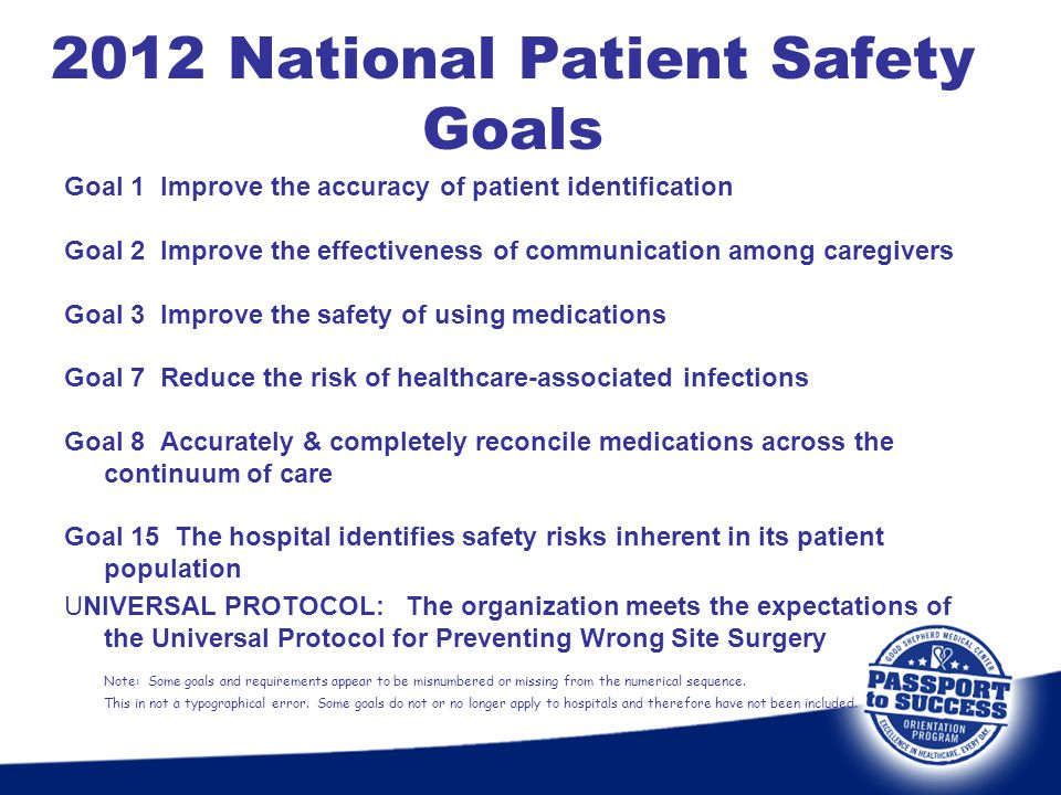2012 National Patient Safety Goals Goal 1 Improve the accuracy of patient identification Goal 2 Improve the effectiveness of communication among careg