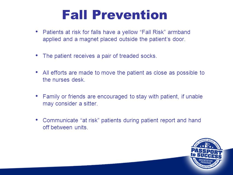Fall Prevention Patients at risk for falls have a yellow Fall Risk armband applied and a magnet placed outside the patients door. The patient receives