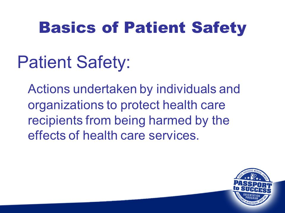 Basics of Patient Safety Patient Safety: Actions undertaken by individuals and organizations to protect health care recipients from being harmed by th