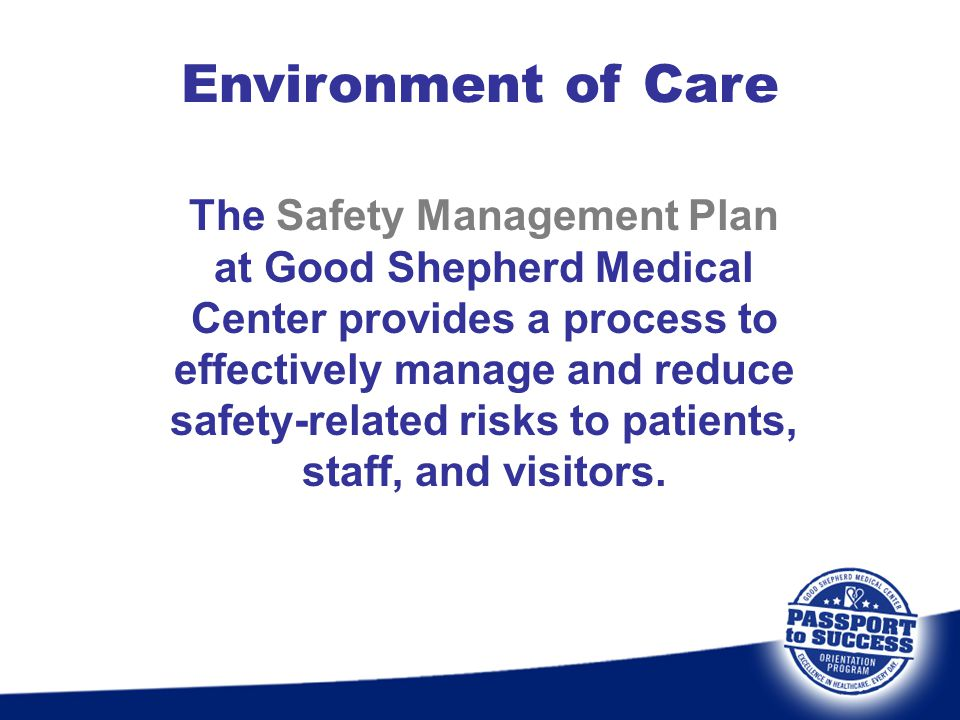 Environment of Care The Safety Management Plan at Good Shepherd Medical Center provides a process to effectively manage and reduce safety-related risk
