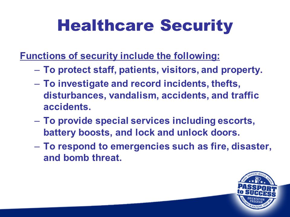 Functions of security include the following: –To protect staff, patients, visitors, and property. –To investigate and record incidents, thefts, distur