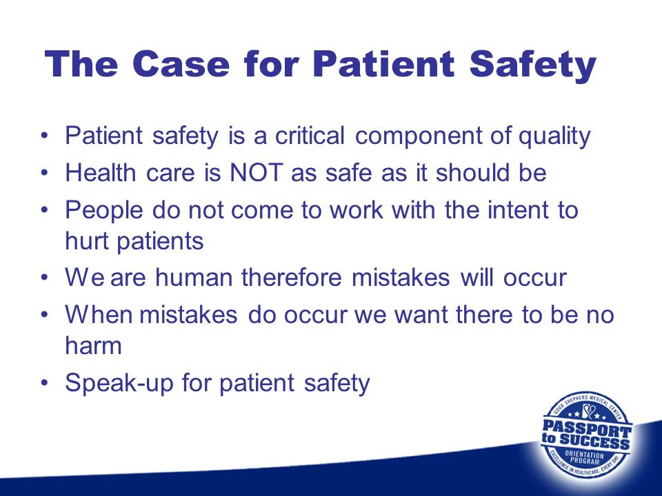 The Case for Patient Safety Patient safety is a critical component of quality Health care is NOT as safe as it should be People do not come to work wi
