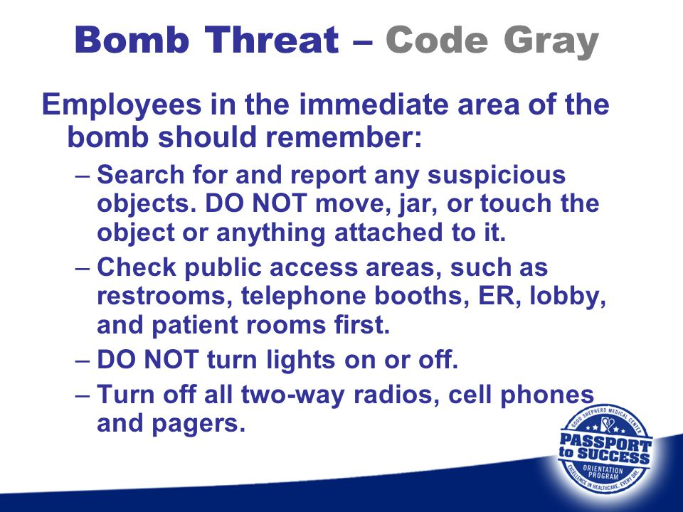 Bomb Threat – Code Gray Employees in the immediate area of the bomb should remember: –Search for and report any suspicious objects. DO NOT move, jar,
