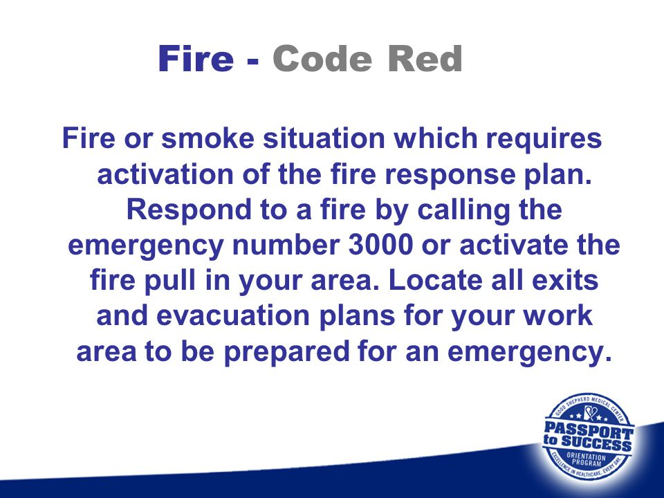 Fire - Code Red Fire or smoke situation which requires activation of the fire response plan. Respond to a fire by calling the emergency number 3000 or