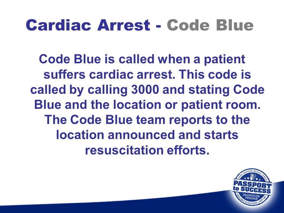 Cardiac Arrest - Code Blue Code Blue is called when a patient suffers cardiac arrest. This code is called by calling 3000 and stating Code Blue and th