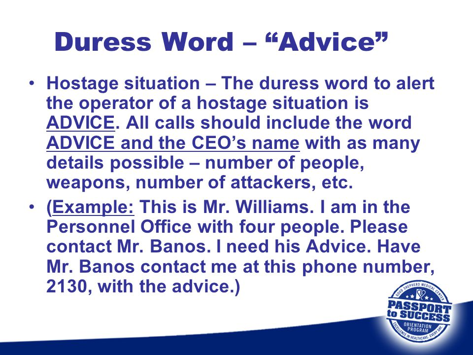 Duress Word – Advice Hostage situation – The duress word to alert the operator of a hostage situation is ADVICE. All calls should include the word ADV
