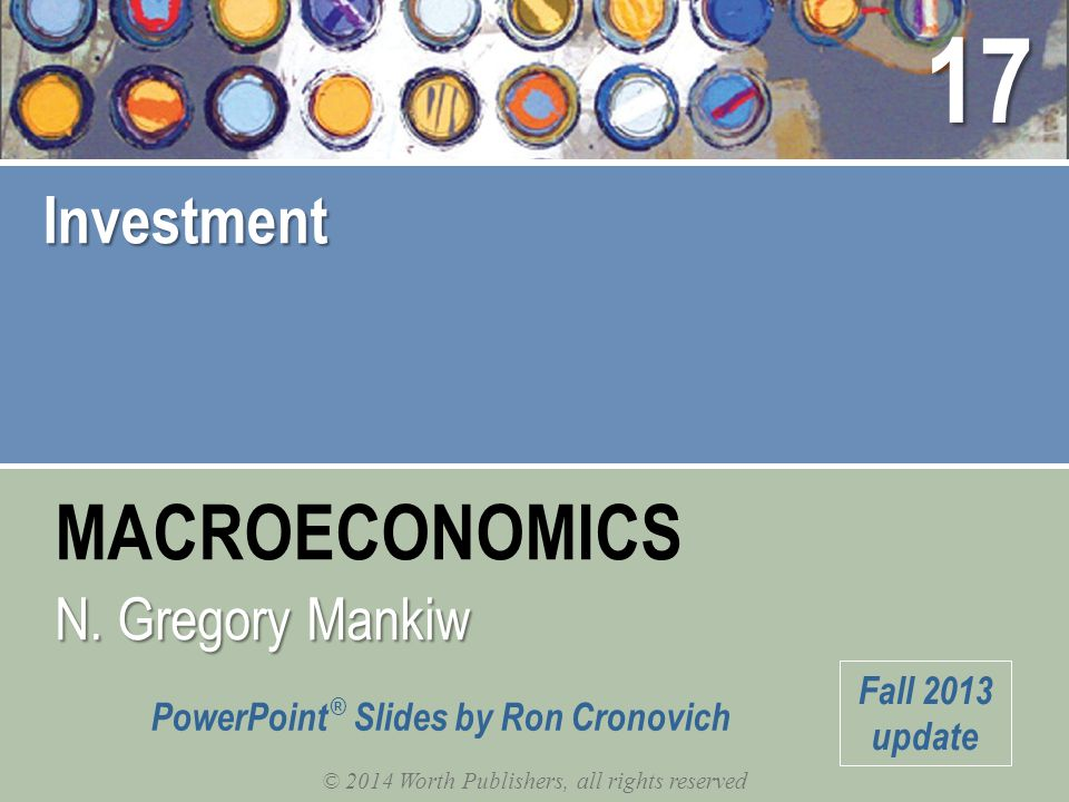 MACROECONOMICS © 2014 Worth Publishers, all rights reserved N. Gregory Mankiw PowerPoint ® Slides by Ron Cronovich Fall 2013 update Investment 17