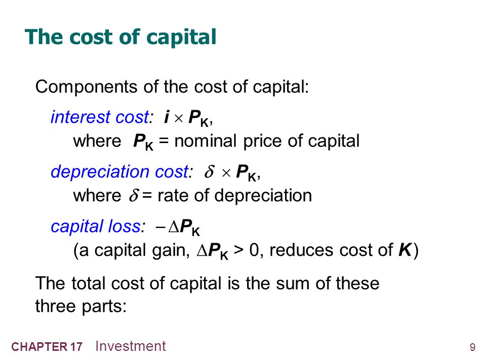9 CHAPTER 17 Investment The cost of capital Components of the cost of capital: interest cost: i P K, where P K = nominal price of capital depreciation