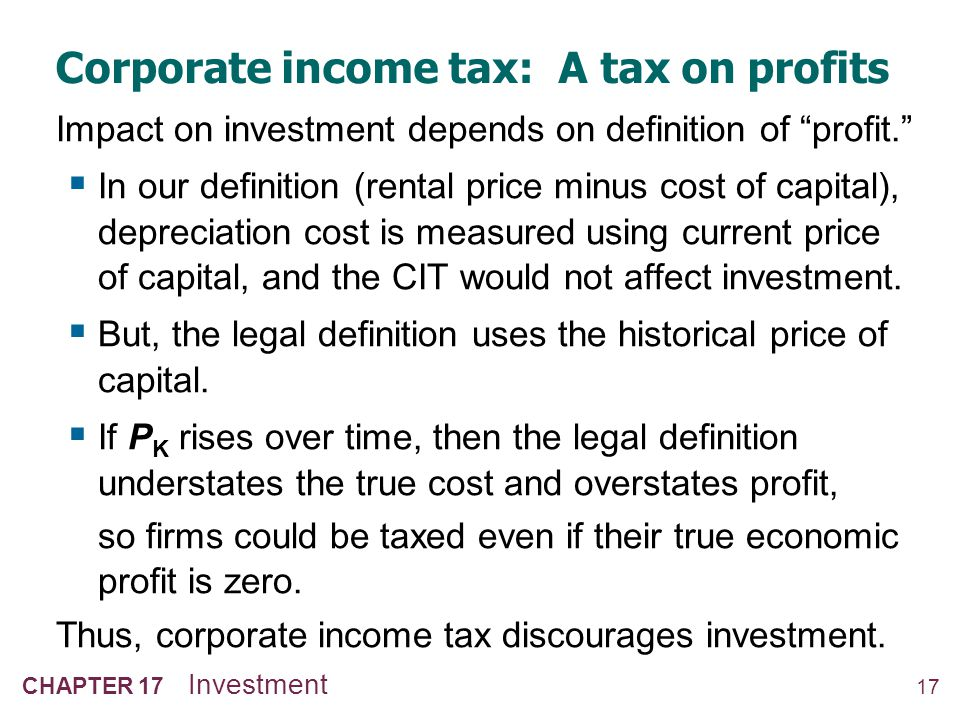 17 CHAPTER 17 Investment Corporate income tax: A tax on profits Impact on investment depends on definition of profit. In our definition (rental price