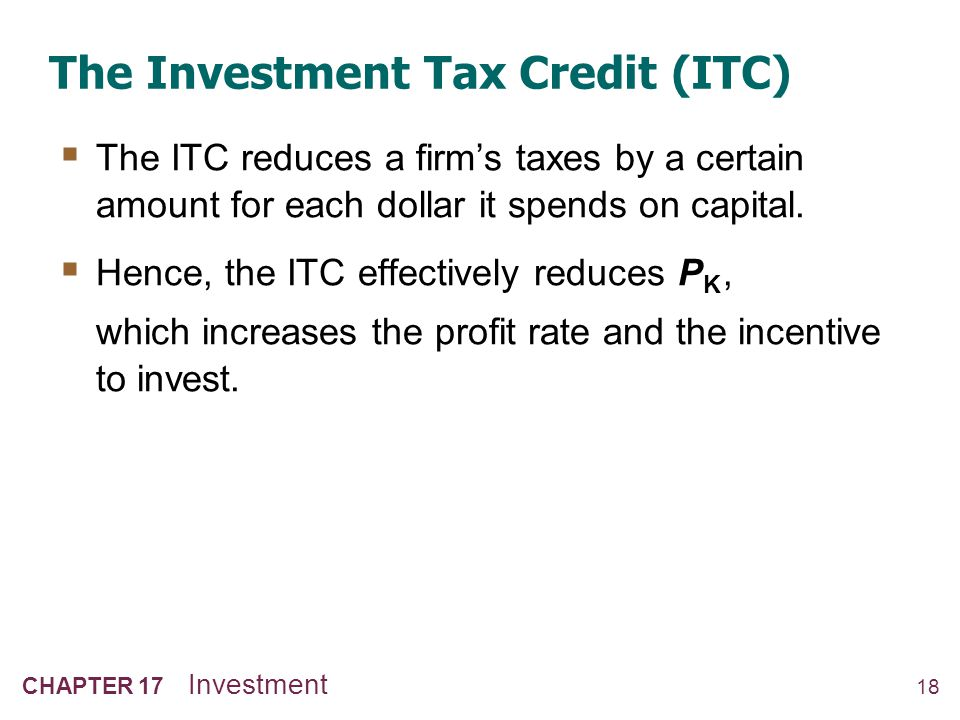 18 CHAPTER 17 Investment The Investment Tax Credit (ITC) The ITC reduces a firms taxes by a certain amount for each dollar it spends on capital. Hence