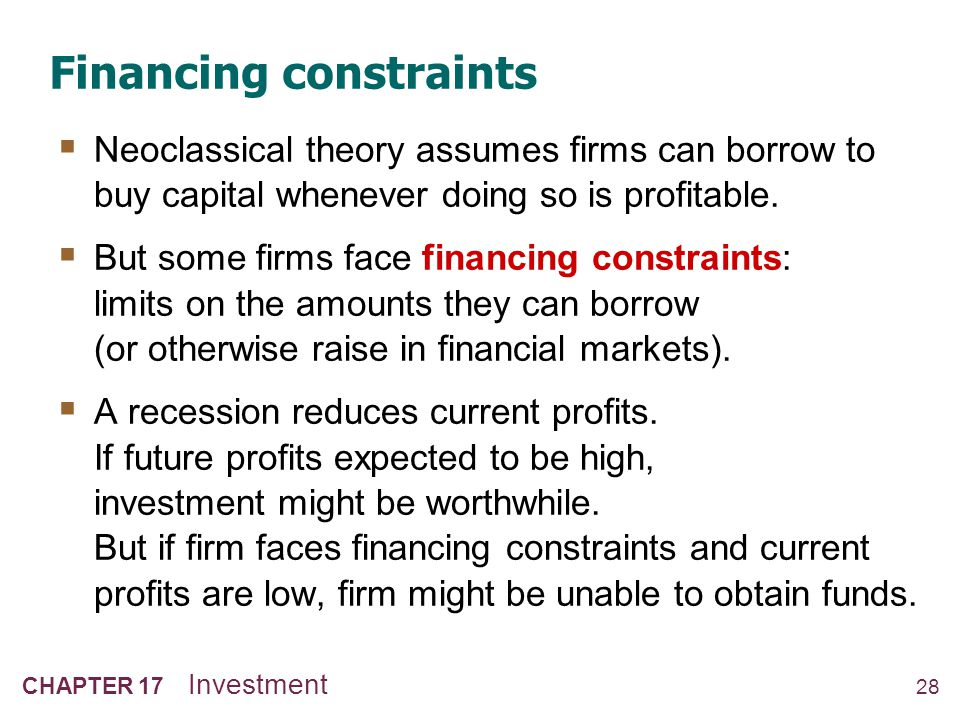 28 CHAPTER 17 Investment Financing constraints Neoclassical theory assumes firms can borrow to buy capital whenever doing so is profitable. But some f