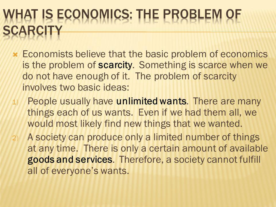 Economists believe that the basic problem of economics is the problem of scarcity. Something is scarce when we do not have enough of it. The problem o