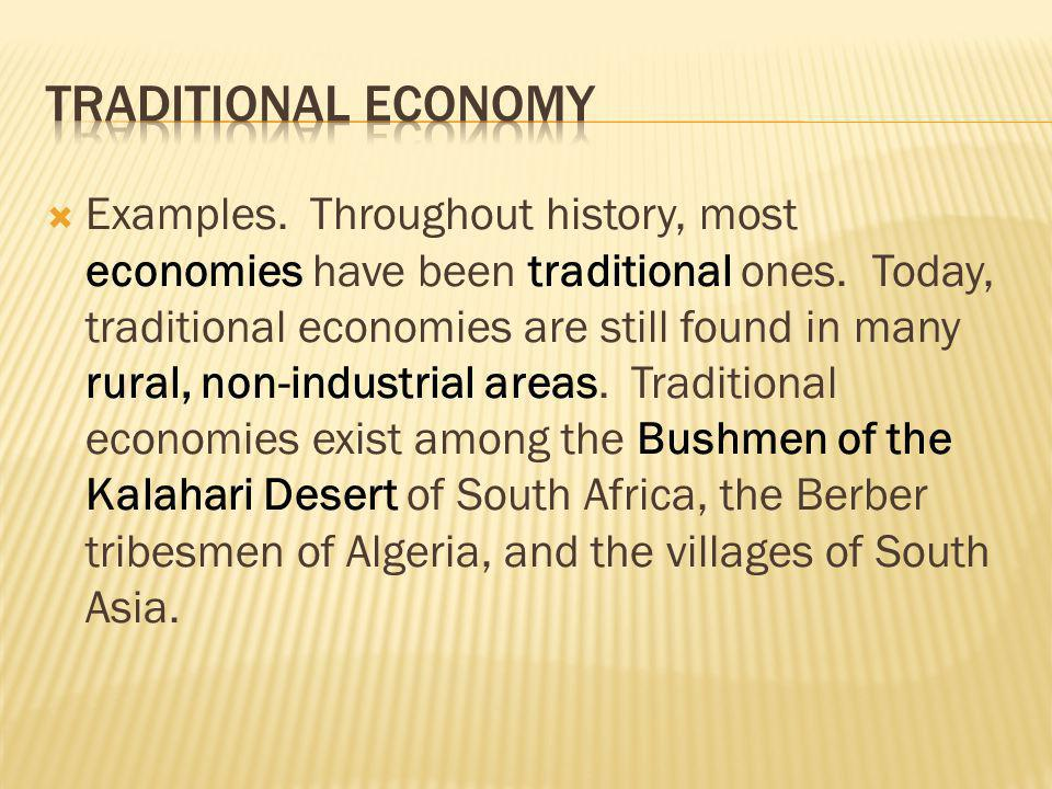Examples. Throughout history, most economies have been traditional ones. Today, traditional economies are still found in many rural, non-industrial ar