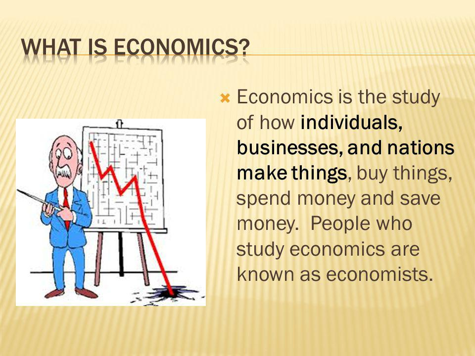 Economics is the study of how individuals, businesses, and nations make things, buy things, spend money and save money. People who study economics are