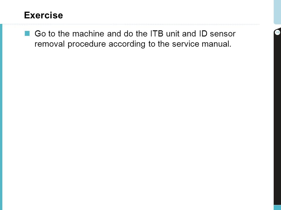 Exercise Go to the machine and do the ITB unit and ID sensor removal procedure according to the service manual. 115