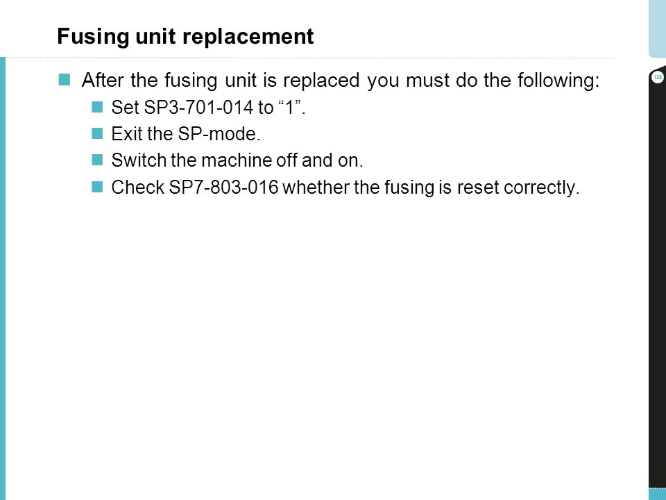Fusing unit replacement After the fusing unit is replaced you must do the following: Set SP3-701-014 to 1. Exit the SP-mode. Switch the machine off an
