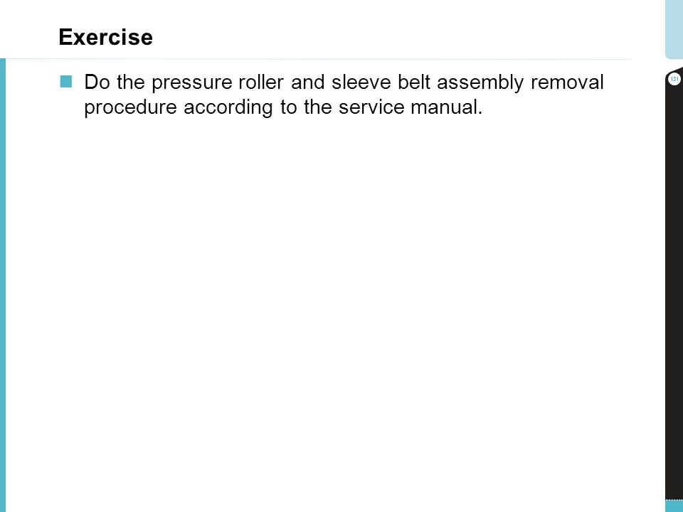Exercise Do the pressure roller and sleeve belt assembly removal procedure according to the service manual. 131