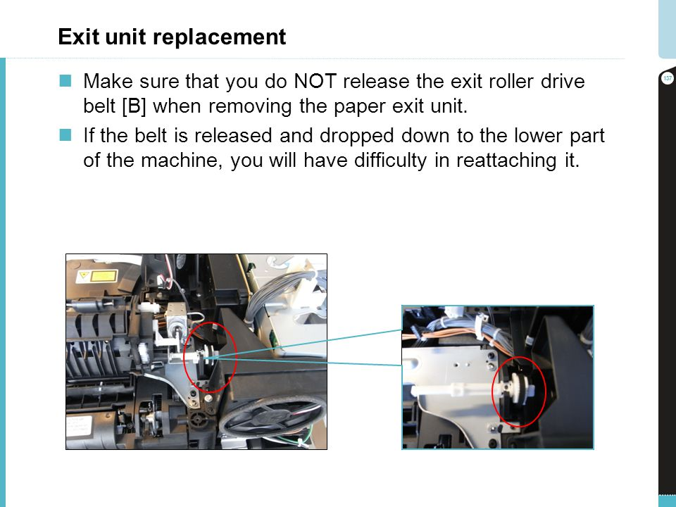 Exit unit replacement Make sure that you do NOT release the exit roller drive belt [B] when removing the paper exit unit. If the belt is released and