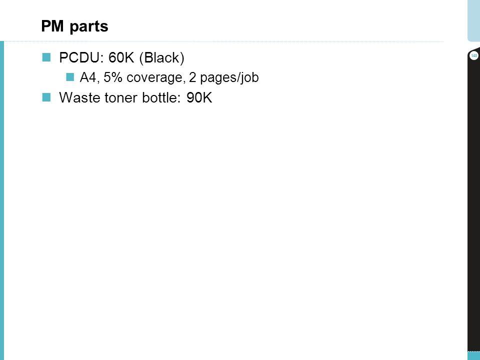 PM parts PCDU: 60K (Black) A4, 5% coverage, 2 pages/job Waste toner bottle: 90K 145