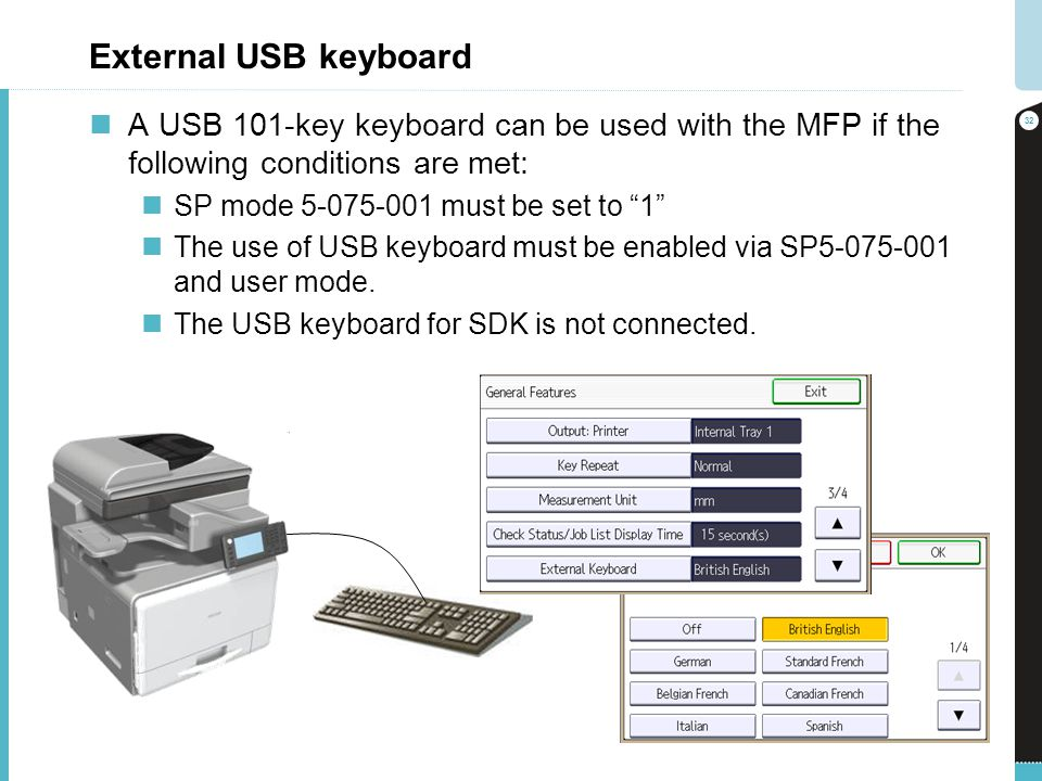 External USB keyboard A USB 101-key keyboard can be used with the MFP if the following conditions are met: SP mode 5-075-001 must be set to 1 The use