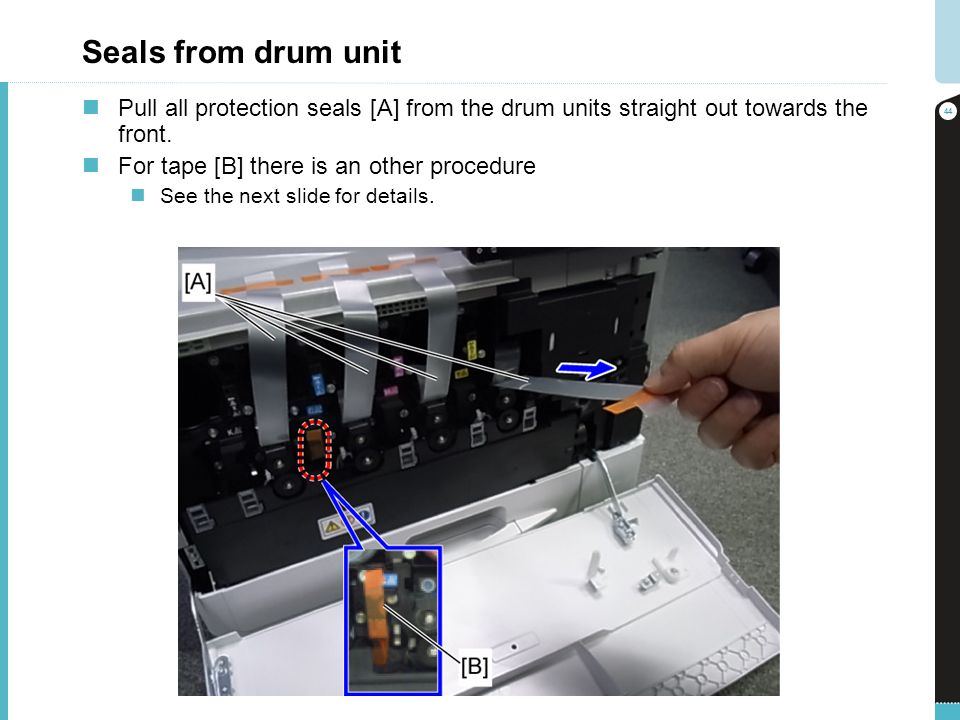 Seals from drum unit Pull all protection seals [A] from the drum units straight out towards the front. For tape [B] there is an other procedure See th