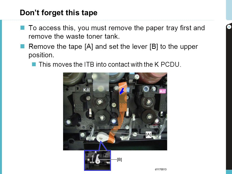 Dont forget this tape To access this, you must remove the paper tray first and remove the waste toner tank. Remove the tape [A] and set the lever [B]