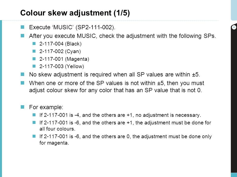 Colour skew adjustment (1/5) Execute MUSIC (SP2-111-002). After you execute MUSIC, check the adjustment with the following SPs. 2-117-004 (Black) 2-11