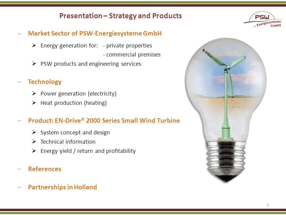 Presentation – Strategy and Products Market Sector of PSW-Energiesysteme GmbH Energy generation for:- private properties - commercial premises PSW products and engineering services Technology Power generation (electricity) Heat production (heating) Product: EN-Drive® 2000 Series Small Wind Turbine System concept and design Technical information Energy yield / return and profitability References Partnerships in Holland 5