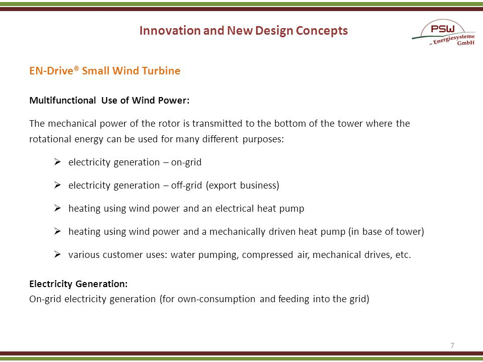 Innovation and New Design Concepts EN-Drive® Small Wind Turbine Multifunctional Use of Wind Power: The mechanical power of the rotor is transmitted to the bottom of the tower where the rotational energy can be used for many different purposes: electricity generation – on-grid electricity generation – off-grid (export business) heating using wind power and an electrical heat pump heating using wind power and a mechanically driven heat pump (in base of tower) various customer uses: water pumping, compressed air, mechanical drives, etc.