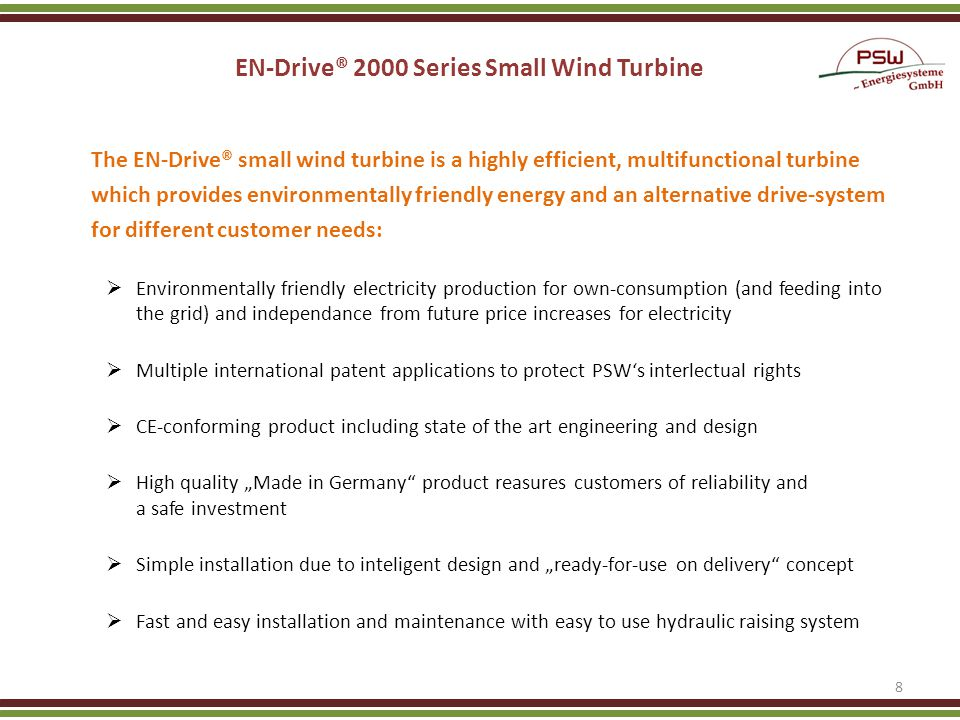 EN-Drive® 2000 Series Small Wind Turbine The EN-Drive® small wind turbine is a highly efficient, multifunctional turbine which provides environmentally friendly energy and an alternative drive-system for different customer needs: Environmentally friendly electricity production for own-consumption (and feeding into the grid) and independance from future price increases for electricity Multiple international patent applications to protect PSWs interlectual rights CE-conforming product including state of the art engineering and design High quality Made in Germany product reasures customers of reliability and a safe investment Simple installation due to inteligent design and ready-for-use on delivery concept Fast and easy installation and maintenance with easy to use hydraulic raising system 8