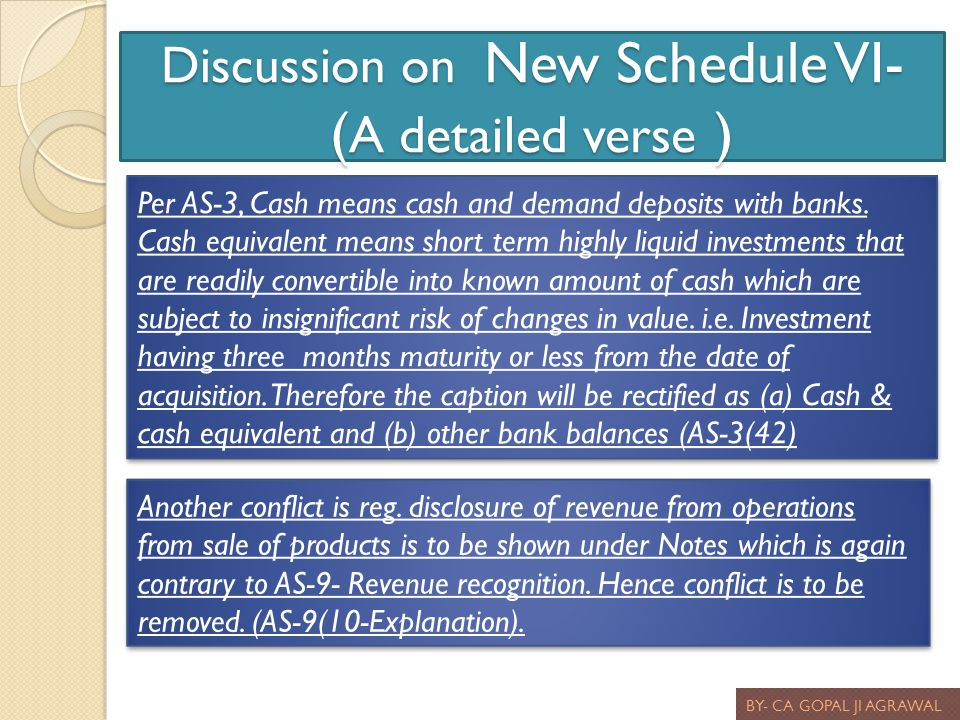 Discussion on New Schedule VI- ( A detailed verse ) BY- CA GOPAL JI AGRAWAL Per AS-3, Cash means cash and demand deposits with banks. Cash equivalent
