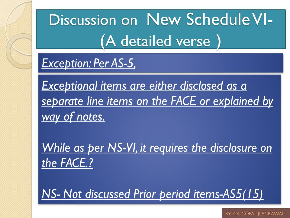 Discussion on New Schedule VI- ( A detailed verse ) BY- CA GOPAL JI AGRAWAL Exception: Per AS-5, Exceptional items are either disclosed as a separate