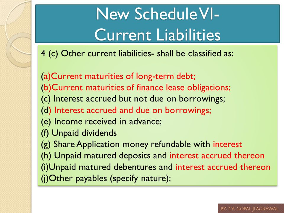 New Schedule VI- Current Liabilities BY- CA GOPAL JI AGRAWAL 4 (c) Other current liabilities- shall be classified as: (a)Current maturities of long-te
