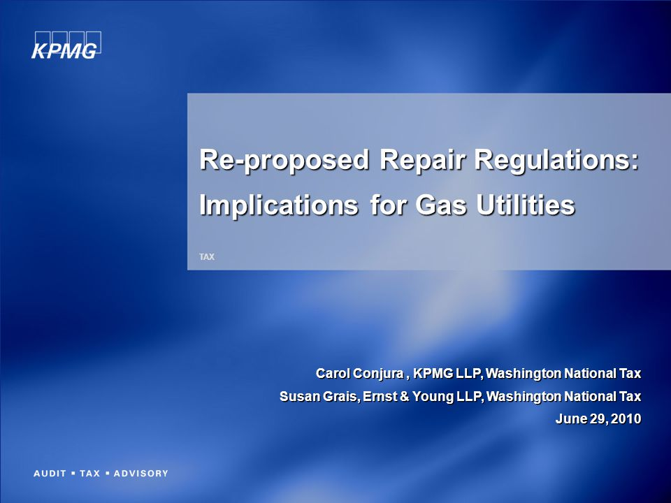 Re-proposed Repair Regulations: Implications for Gas Utilities TAX Carol Conjura, KPMG LLP, Washington National Tax Susan Grais, Ernst & Young LLP, Wa