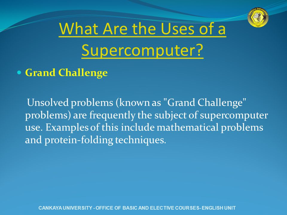 What Are the Uses of a Supercomputer? Grand Challenge Unsolved problems (known as
