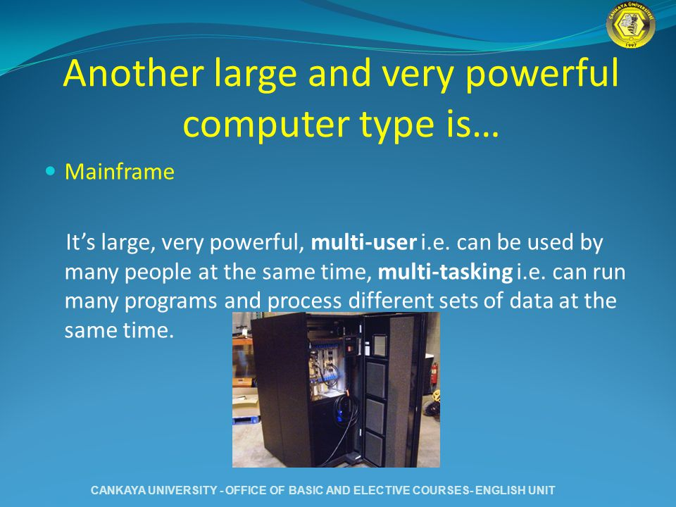 Another large and very powerful computer type is… Mainframe Its large, very powerful, multi-user i.e. can be used by many people at the same time, mul