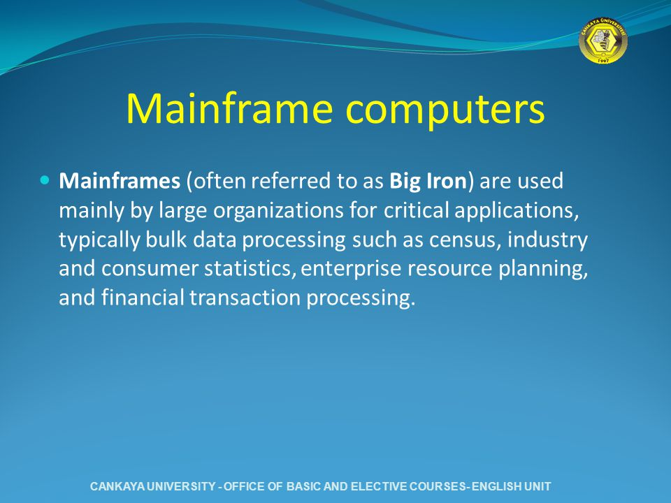 Mainframe computers Mainframes (often referred to as Big Iron) are used mainly by large organizations for critical applications, typically bulk data p