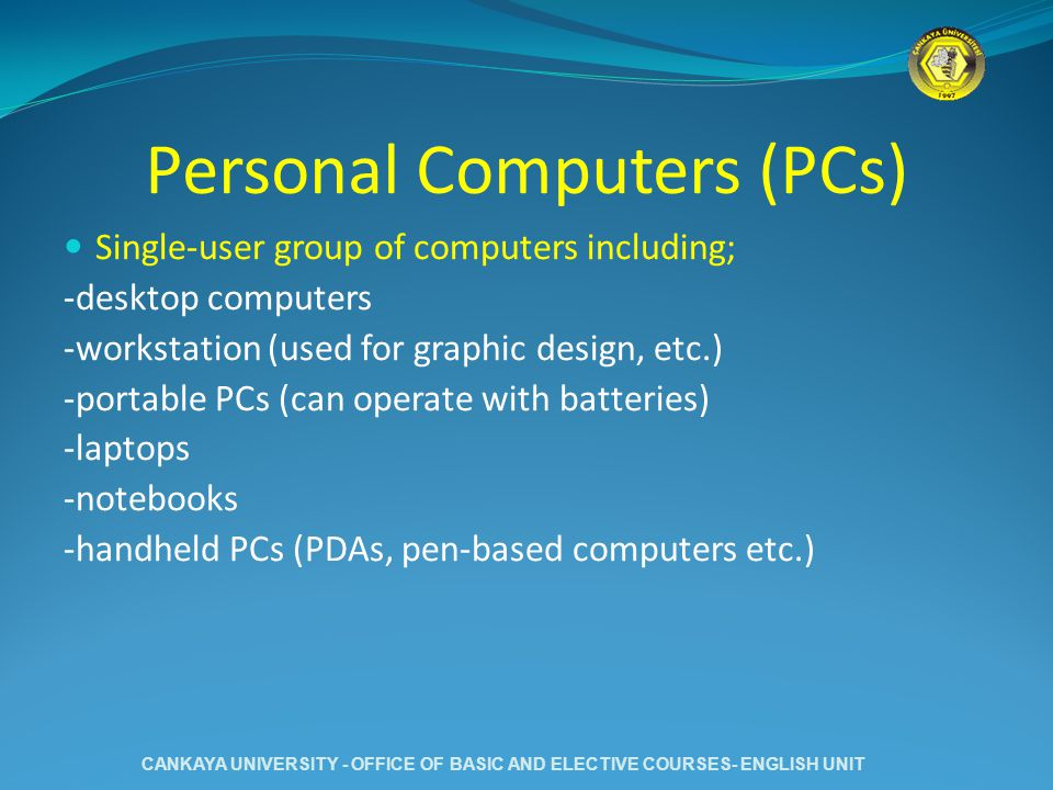 Personal Computers (PCs) Single-user group of computers including; -desktop computers -workstation (used for graphic design, etc.) -portable PCs (can