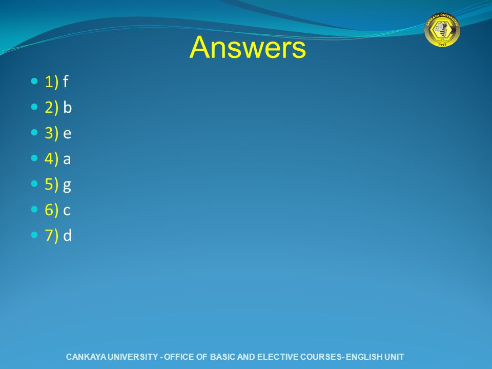 Answers 1) f 2) b 3) e 4) a 5) g 6) c 7) d CANKAYA UNIVERSITY - OFFICE OF BASIC AND ELECTIVE COURSES- ENGLISH UNIT