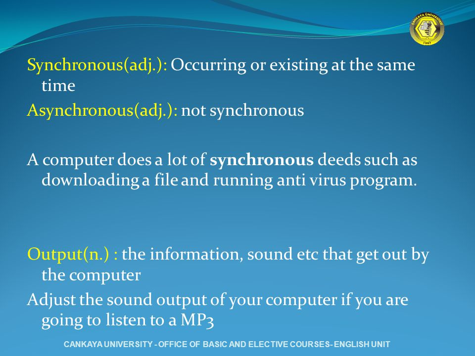 Synchronous(adj.): Occurring or existing at the same time Asynchronous(adj.): not synchronous A computer does a lot of synchronous deeds such as downloading a file and running anti virus program.
