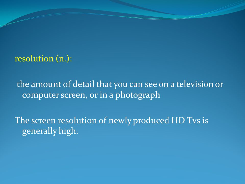 resolution (n.): the amount of detail that you can see on a television or computer screen, or in a photograph The screen resolution of newly produced HD Tvs is generally high.