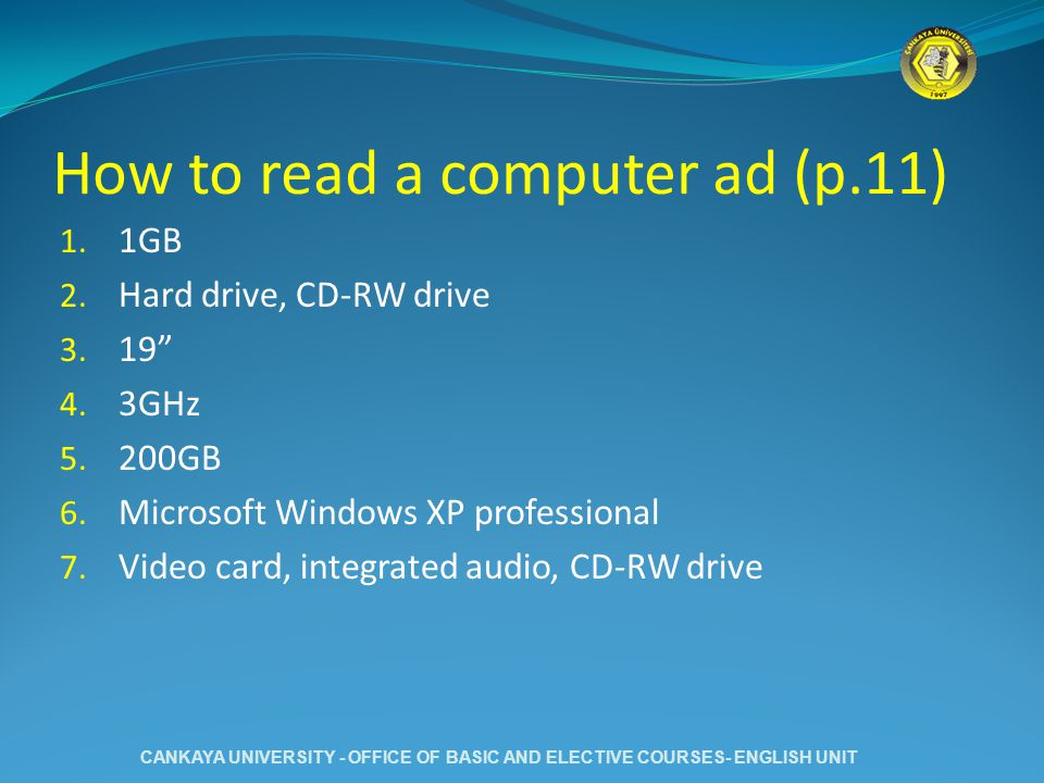 How to read a computer ad (p.11) 1. 1GB 2. Hard drive, CD-RW drive 3. 19 4. 3GHz 5. 200GB 6. Microsoft Windows XP professional 7. Video card, integrat
